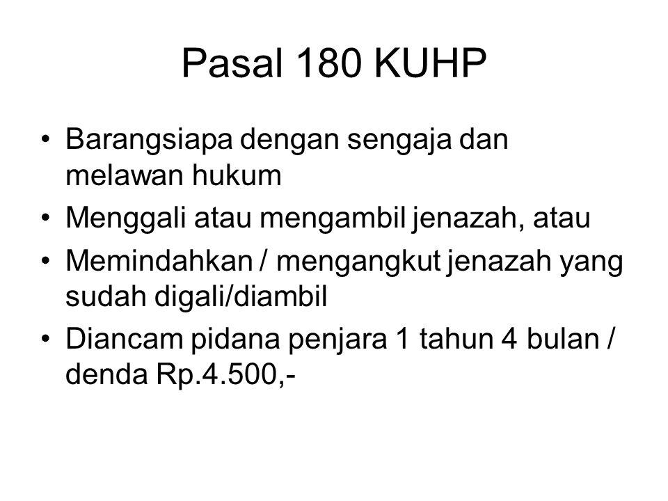 Pasal 179 KUHP Barangsiapa dengan sengaja –Menodai kuburan; –Melawan hukum menghancurkan tanda peringatan di kuburan Diancam pidana penjara 1 tahun 4