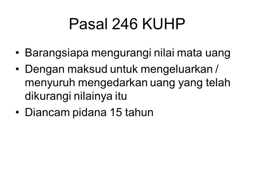 Pasal 245 KUHP Barangsiapa dengan sengaja Mengedarkan mata uang / uang kertas yang dikeluarkan oleh negara / bank Sebagai mata uang kertas asli dan ti