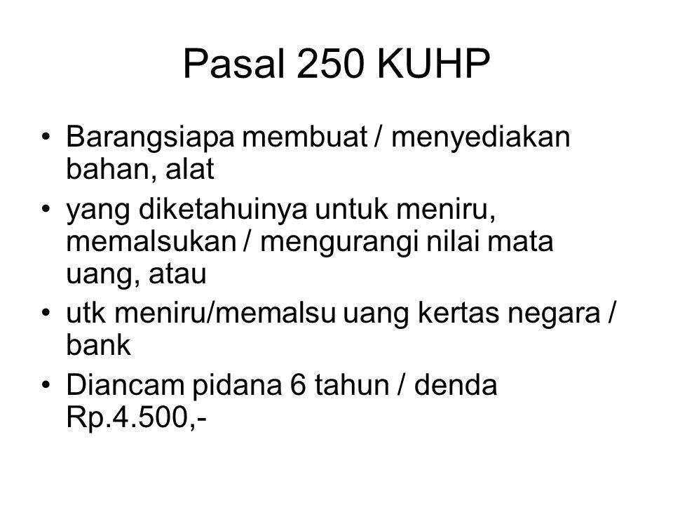Pasal 249 KUHP Barang siapa dengan sengaja mengedarkan mata uang yang tidak asli, dipalsu / dirusak, atau uang kertas negara / bank yang palsu / dipal