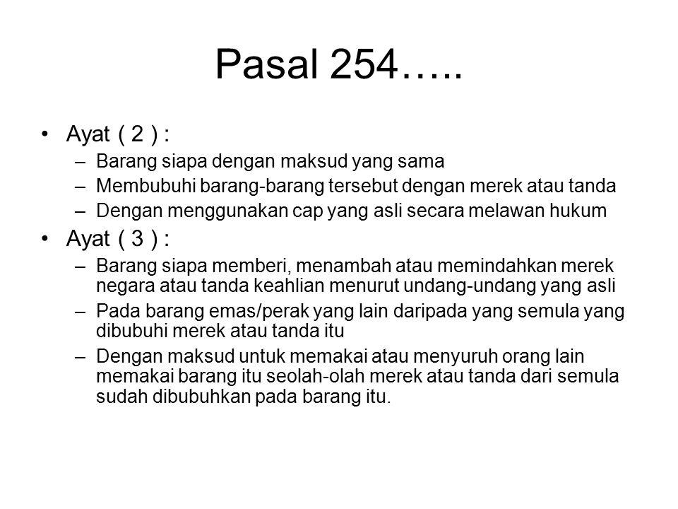 Pasal 254 KUHP Diancam dengan pidana penjara 6 tahun Ayat ( 1 ) : Barang siapa membubuhi barang-barang emas atau perak dengan merek negara yang dipals
