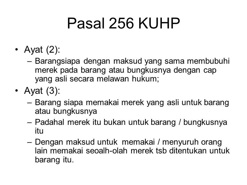 Pasal 256 KUHP Diancam dengan pidana penjara 3 tahun : Ayat (1): –Barangsiapa membubuhi merek lain daripada tersebut dlm Psl. 254, 255 yang menurut ke