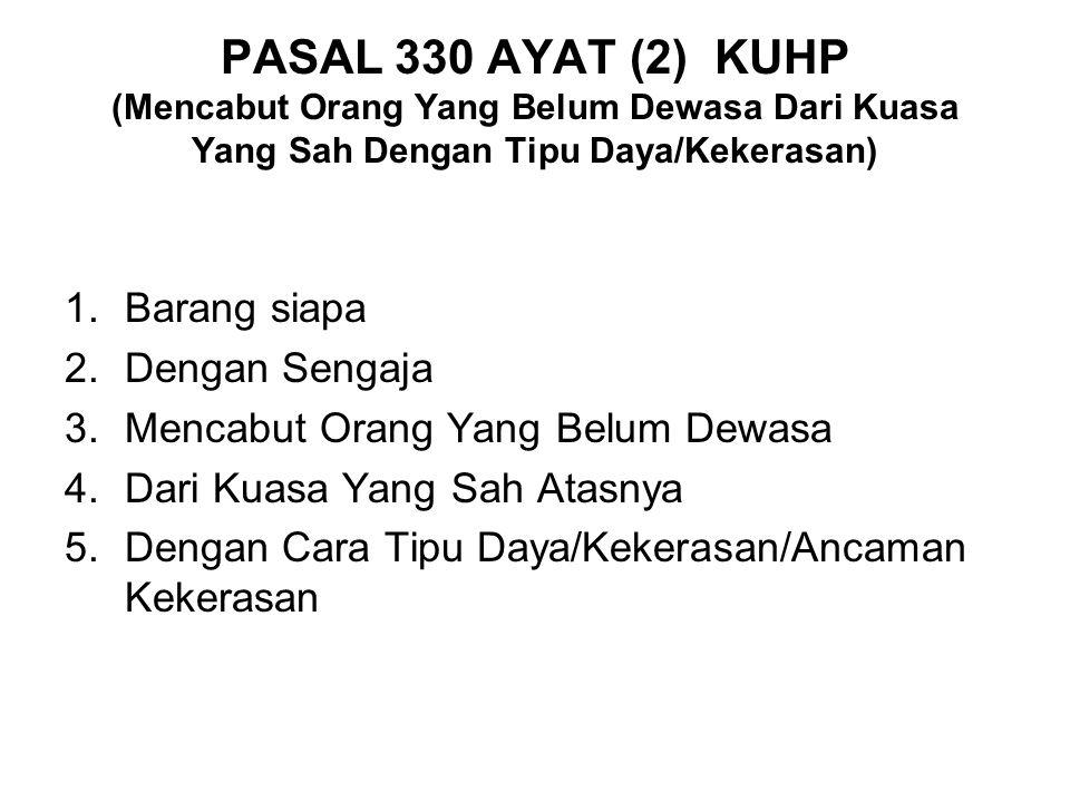 PASAL 330 AYAT (1) KUHP (Mencabut Orang Yang Belum Dewasa Dari Kuasa Yang Sah) 1.Barang siapa 2.Dengan sengaja 3.Mencabut orang yang belum dewasa 4.Dari Kuasa yang sah atasnya