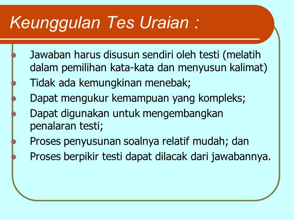 Keunggulan Tes Uraian : Jawaban harus disusun sendiri oleh testi (melatih dalam pemilihan kata-kata dan menyusun kalimat) Tidak ada kemungkinan meneba