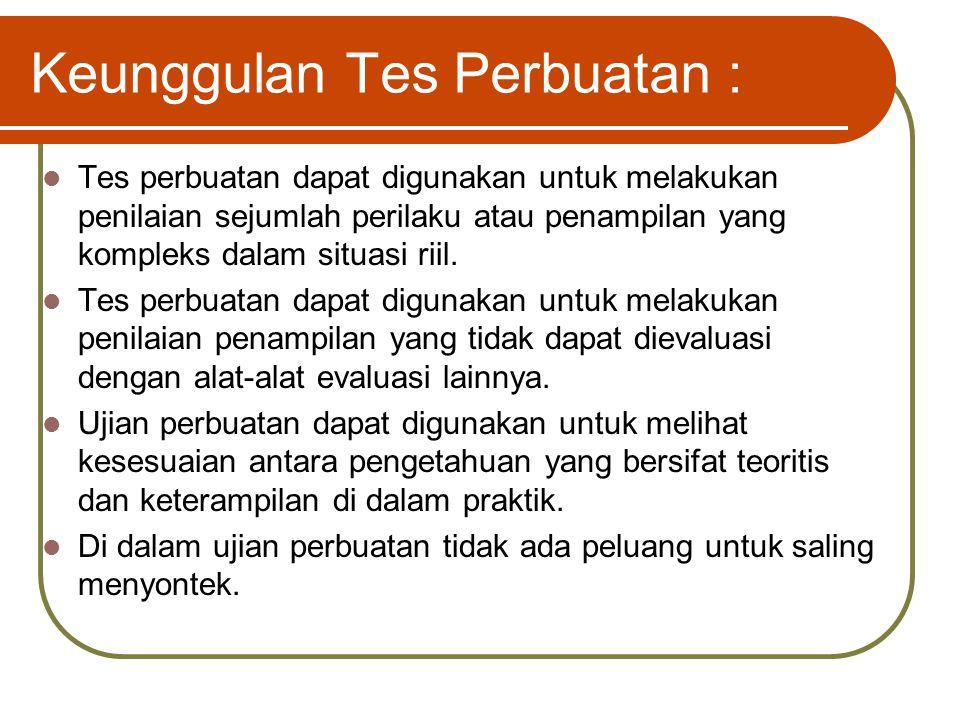 Keunggulan Tes Perbuatan : Tes perbuatan dapat digunakan untuk melakukan penilaian sejumlah perilaku atau penampilan yang kompleks dalam situasi riil.