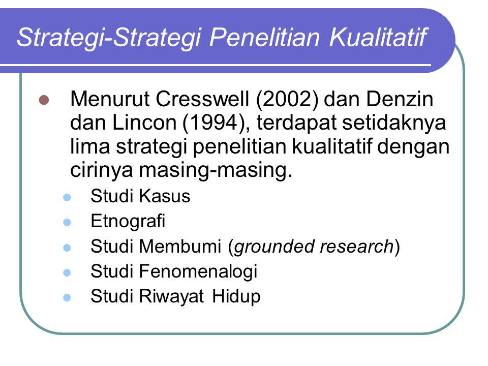 Strategi-Strategi Penelitian Kualitatif Menurut Cresswell (2002) dan Denzin dan Lincon (1994), terdapat setidaknya lima strategi penelitian kualitatif dengan cirinya masing-masing.