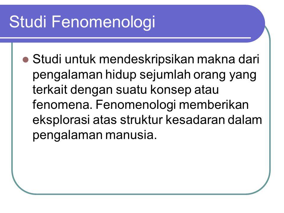 Studi Fenomenologi Studi untuk mendeskripsikan makna dari pengalaman hidup sejumlah orang yang terkait dengan suatu konsep atau fenomena. Fenomenologi