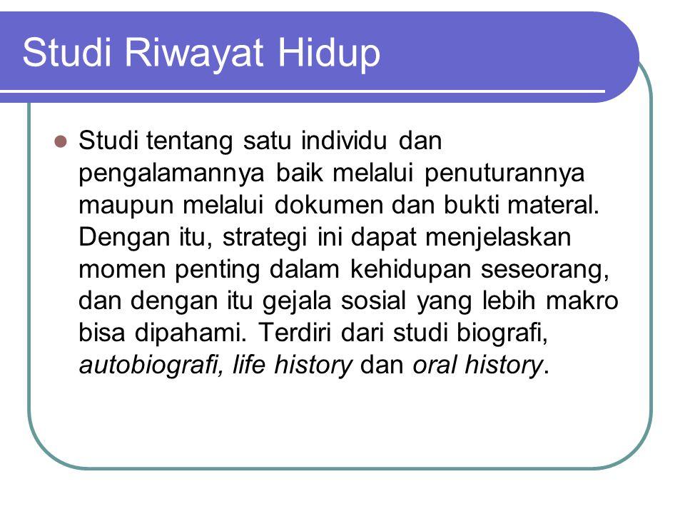 Studi Riwayat Hidup Studi tentang satu individu dan pengalamannya baik melalui penuturannya maupun melalui dokumen dan bukti materal.