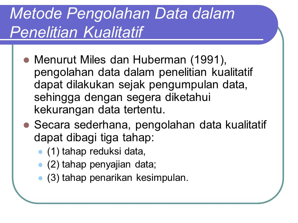 Metode Pengolahan Data dalam Penelitian Kualitatif Menurut Miles dan Huberman (1991), pengolahan data dalam penelitian kualitatif dapat dilakukan sejak pengumpulan data, sehingga dengan segera diketahui kekurangan data tertentu.