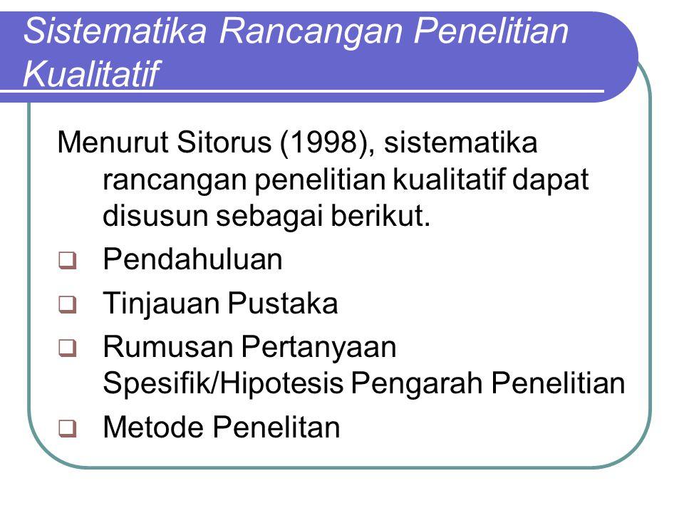 Sistematika Rancangan Penelitian Kualitatif Menurut Sitorus (1998), sistematika rancangan penelitian kualitatif dapat disusun sebagai berikut.