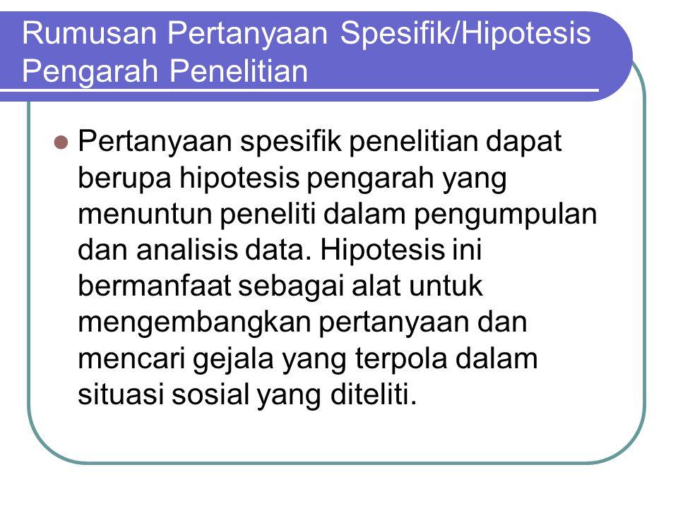 Rumusan Pertanyaan Spesifik/Hipotesis Pengarah Penelitian Pertanyaan spesifik penelitian dapat berupa hipotesis pengarah yang menuntun peneliti dalam pengumpulan dan analisis data.