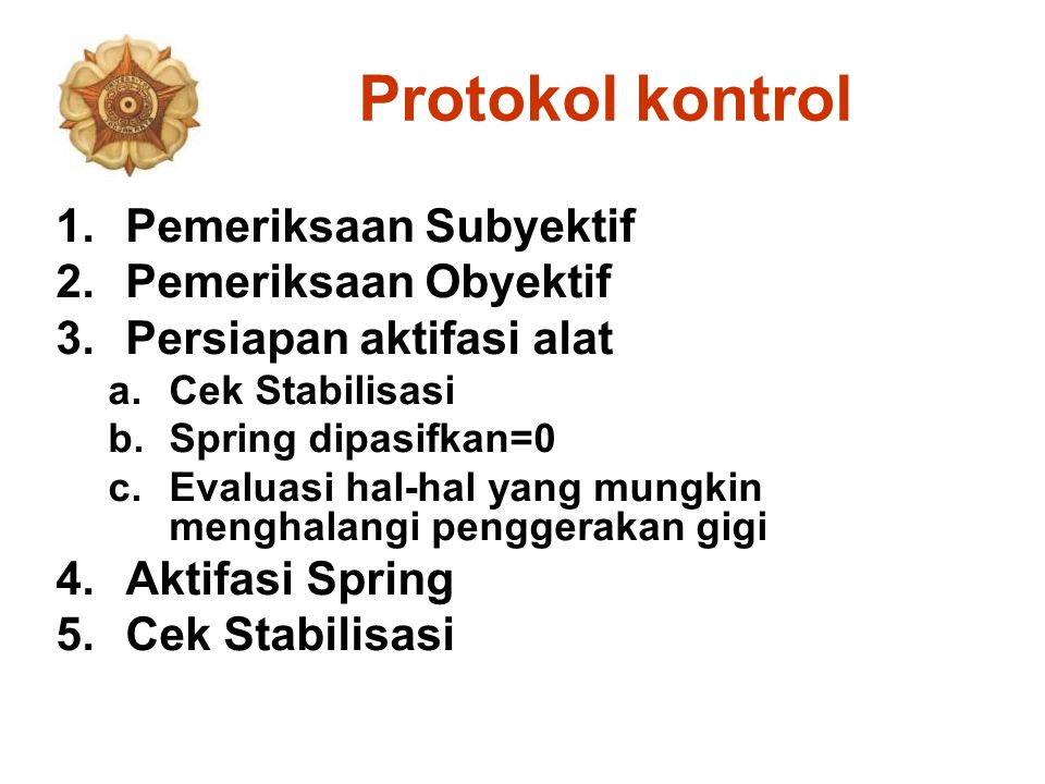 Protokol kontrol 1.Pemeriksaan Subyektif 2.Pemeriksaan Obyektif 3.Persiapan aktifasi alat a.Cek Stabilisasi b.Spring dipasifkan=0 c.Evaluasi hal-hal yang mungkin menghalangi penggerakan gigi 4.Aktifasi Spring 5.Cek Stabilisasi