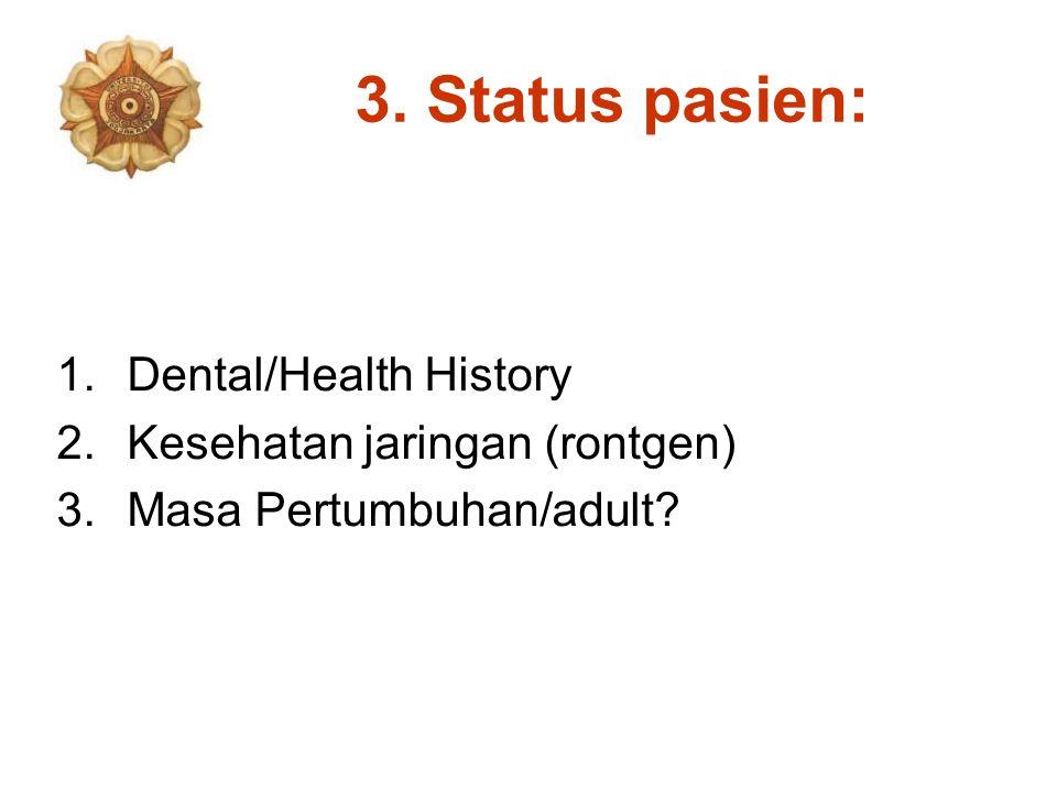 3. Status pasien: 1.Dental/Health History 2.Kesehatan jaringan (rontgen) 3.Masa Pertumbuhan/adult?