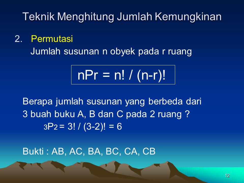 12 Teknik Menghitung Jumlah Kemungkinan 2.Permutasi Jumlah susunan n obyek pada r ruang Berapa jumlah susunan yang berbeda dari 3 buah buku A, B dan C