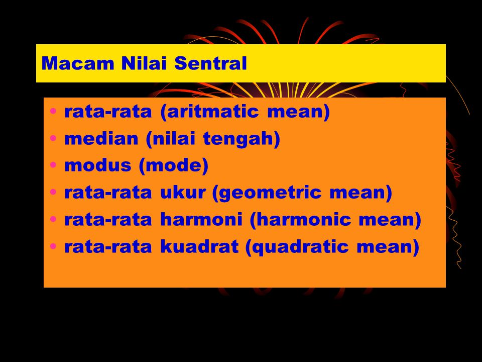 Macam Nilai Sentral rata-rata (aritmatic mean) median (nilai tengah) modus (mode) rata-rata ukur (geometric mean) rata-rata harmoni (harmonic mean) ra