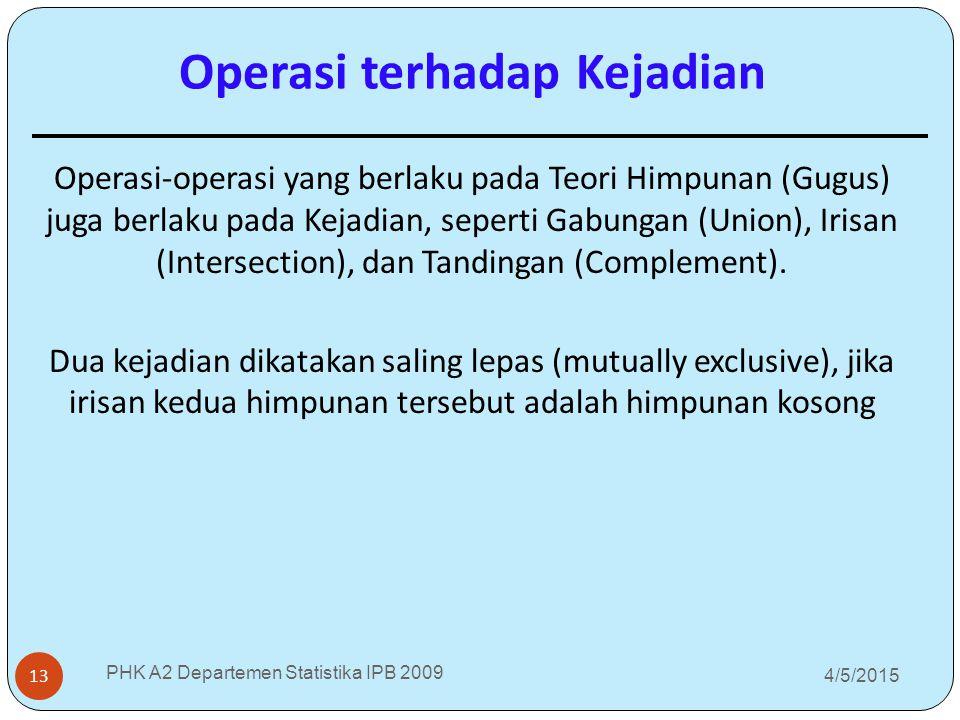 4/5/2015 PHK A2 Departemen Statistika IPB 2009 13 Operasi-operasi yang berlaku pada Teori Himpunan (Gugus) juga berlaku pada Kejadian, seperti Gabunga