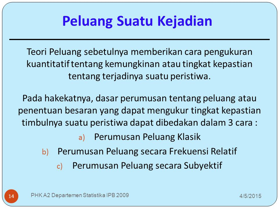 4/5/2015 PHK A2 Departemen Statistika IPB 2009 14 Teori Peluang sebetulnya memberikan cara pengukuran kuantitatif tentang kemungkinan atau tingkat kep