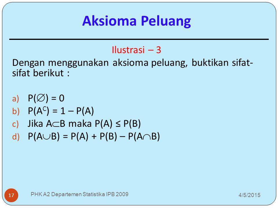 4/5/2015 PHK A2 Departemen Statistika IPB 2009 17 Ilustrasi – 3 Dengan menggunakan aksioma peluang, buktikan sifat- sifat berikut : a) P(  ) = 0 b) P
