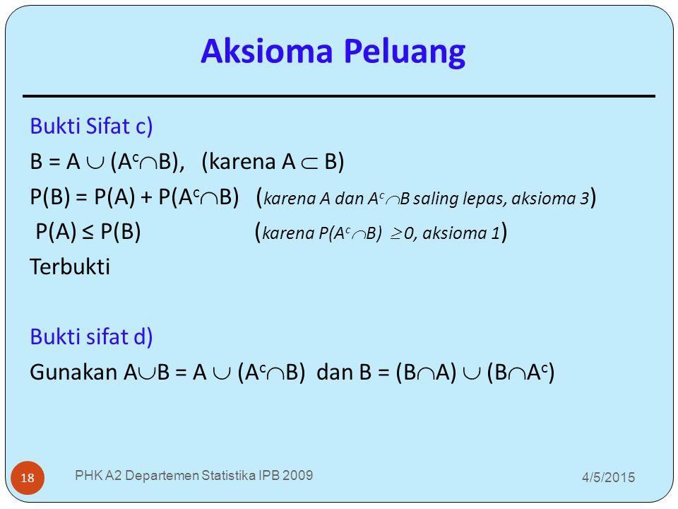 4/5/2015 PHK A2 Departemen Statistika IPB 2009 18 Bukti Sifat c) B = A  (A c  B), (karena A  B) P(B) = P(A) + P(A c  B) ( karena A dan A c  B sal
