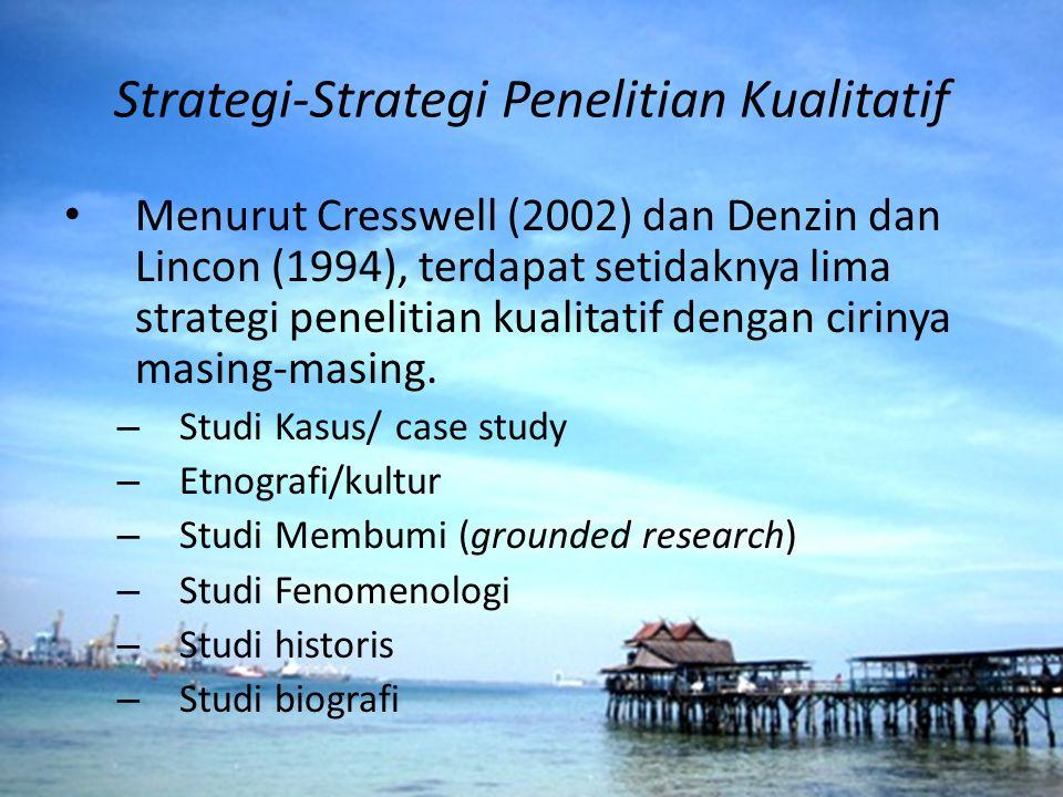 Strategi-Strategi Penelitian Kualitatif Menurut Cresswell (2002) dan Denzin dan Lincon (1994), terdapat setidaknya lima strategi penelitian kualitatif