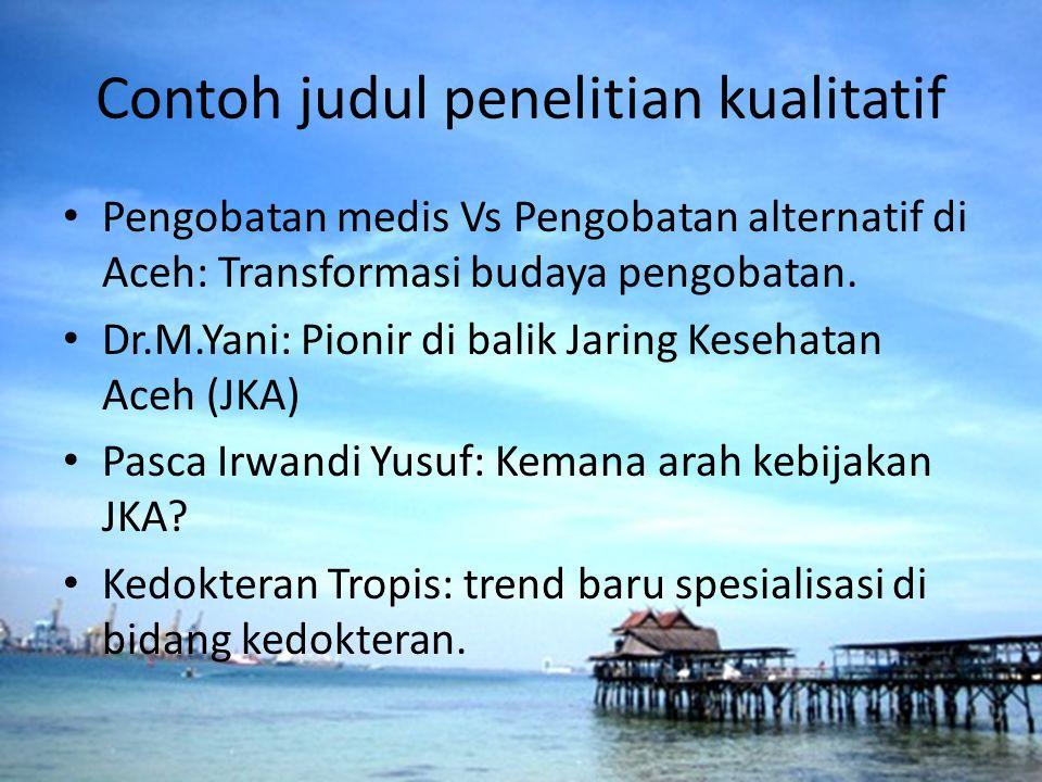 Contoh judul penelitian kualitatif Pengobatan medis Vs Pengobatan alternatif di Aceh: Transformasi budaya pengobatan. Dr.M.Yani: Pionir di balik Jarin