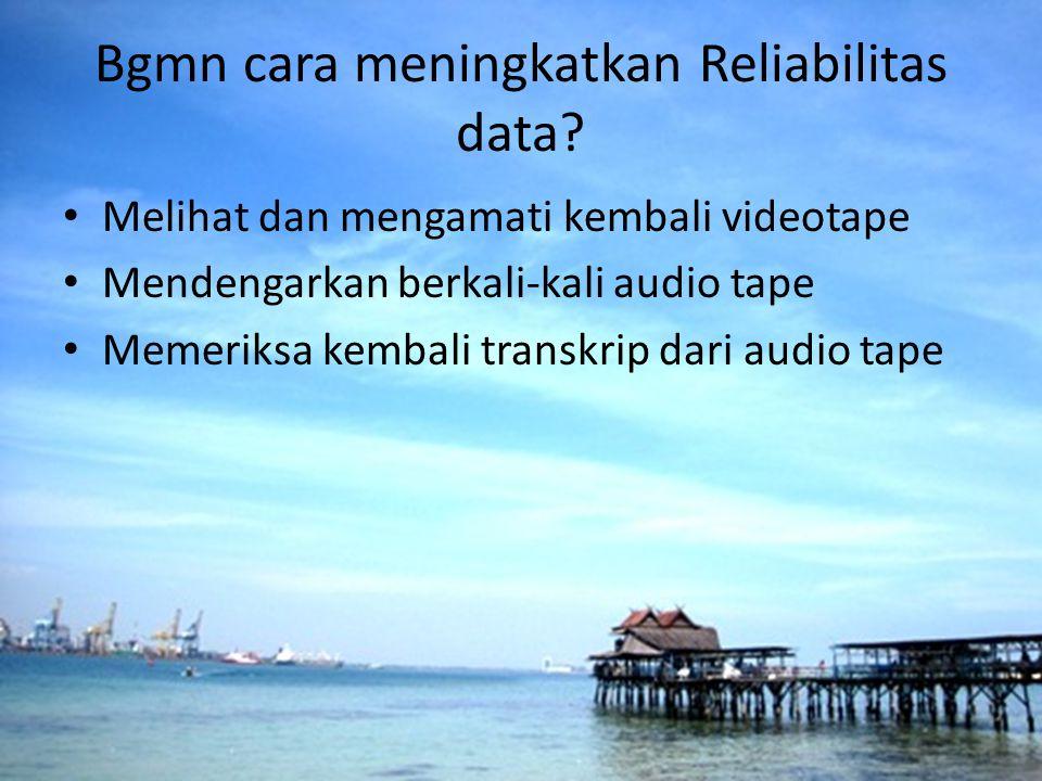 Bgmn cara meningkatkan Reliabilitas data? Melihat dan mengamati kembali videotape Mendengarkan berkali-kali audio tape Memeriksa kembali transkrip dar