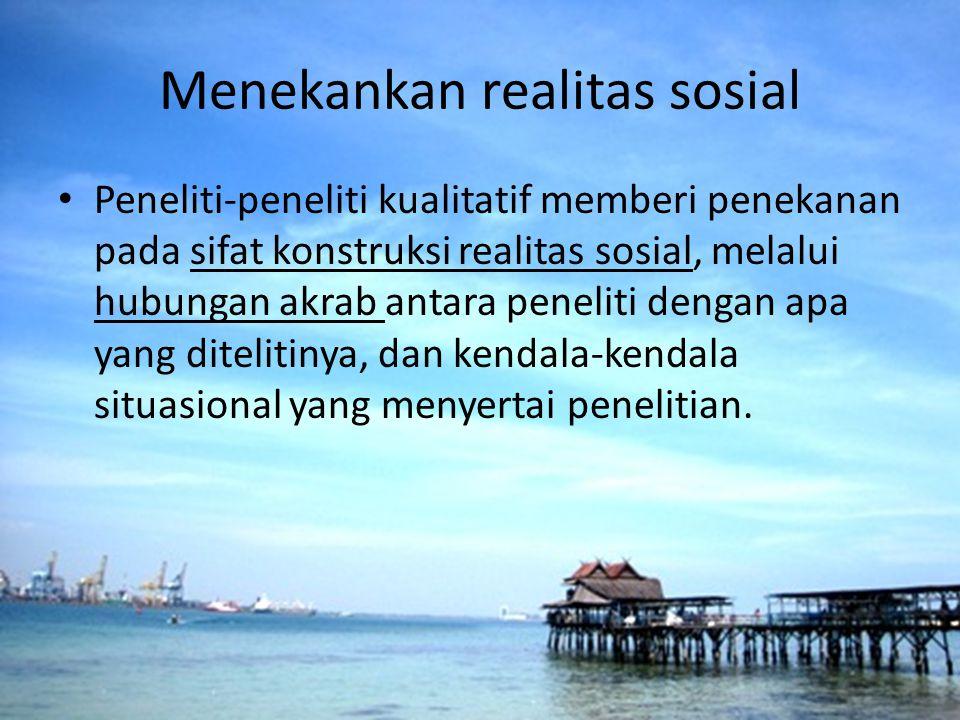 Menekankan realitas sosial Peneliti-peneliti kualitatif memberi penekanan pada sifat konstruksi realitas sosial, melalui hubungan akrab antara penelit