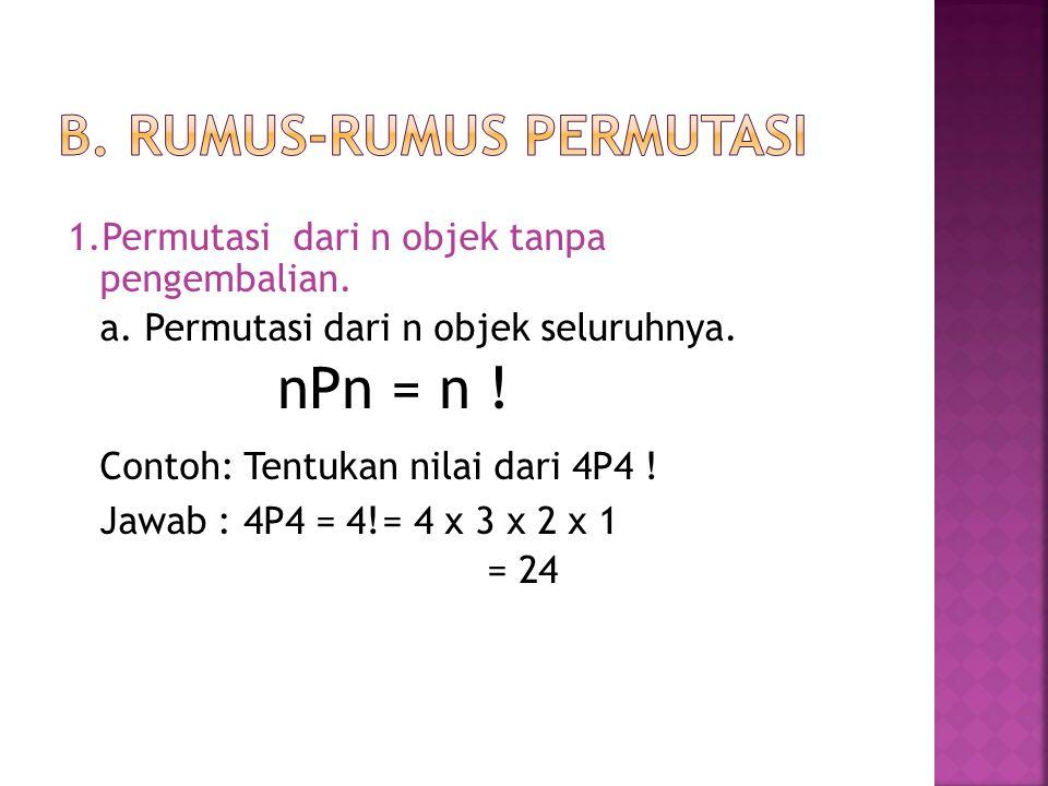 1.Permutasi dari n objek tanpa pengembalian. a. Permutasi dari n objek seluruhnya. nPn = n ! Contoh: Tentukan nilai dari 4P4 ! Jawab : 4P4 = 4!= 4 x 3