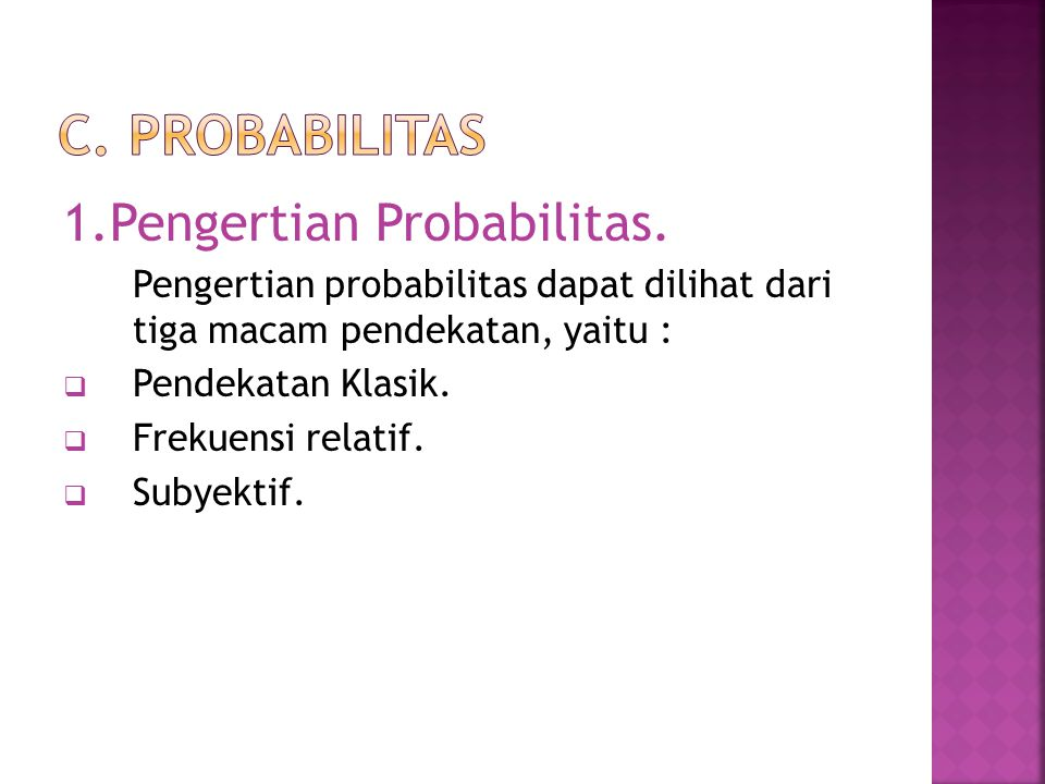 1.Pengertian Probabilitas. Pengertian probabilitas dapat dilihat dari tiga macam pendekatan, yaitu :  Pendekatan Klasik.  Frekuensi relatif.  Subye