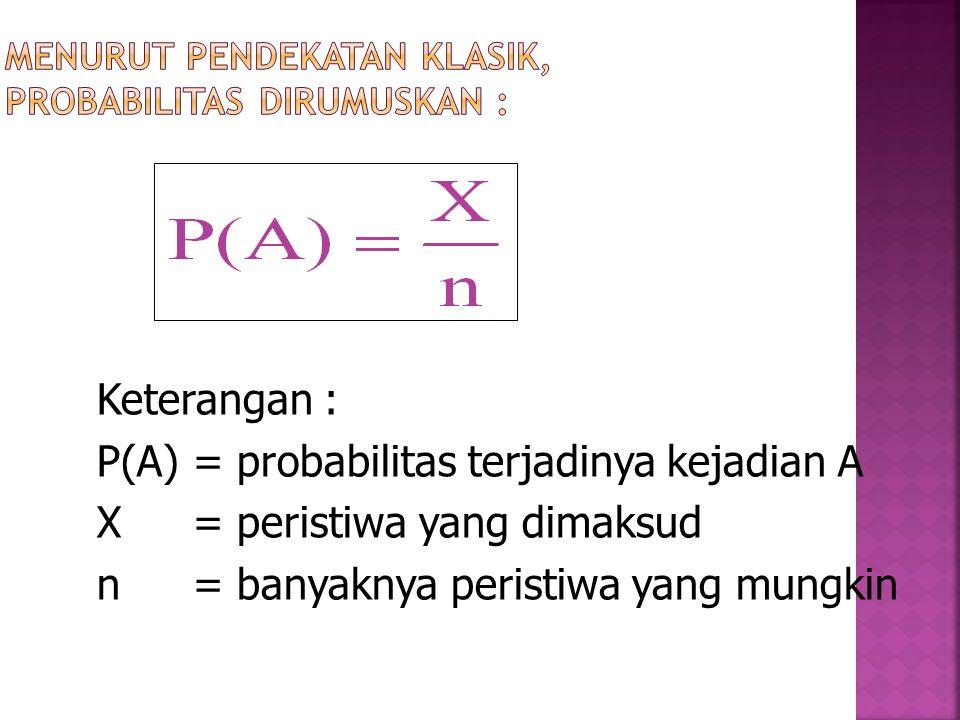 Keterangan : P(A)= probabilitas terjadinya kejadian A X= peristiwa yang dimaksud n= banyaknya peristiwa yang mungkin