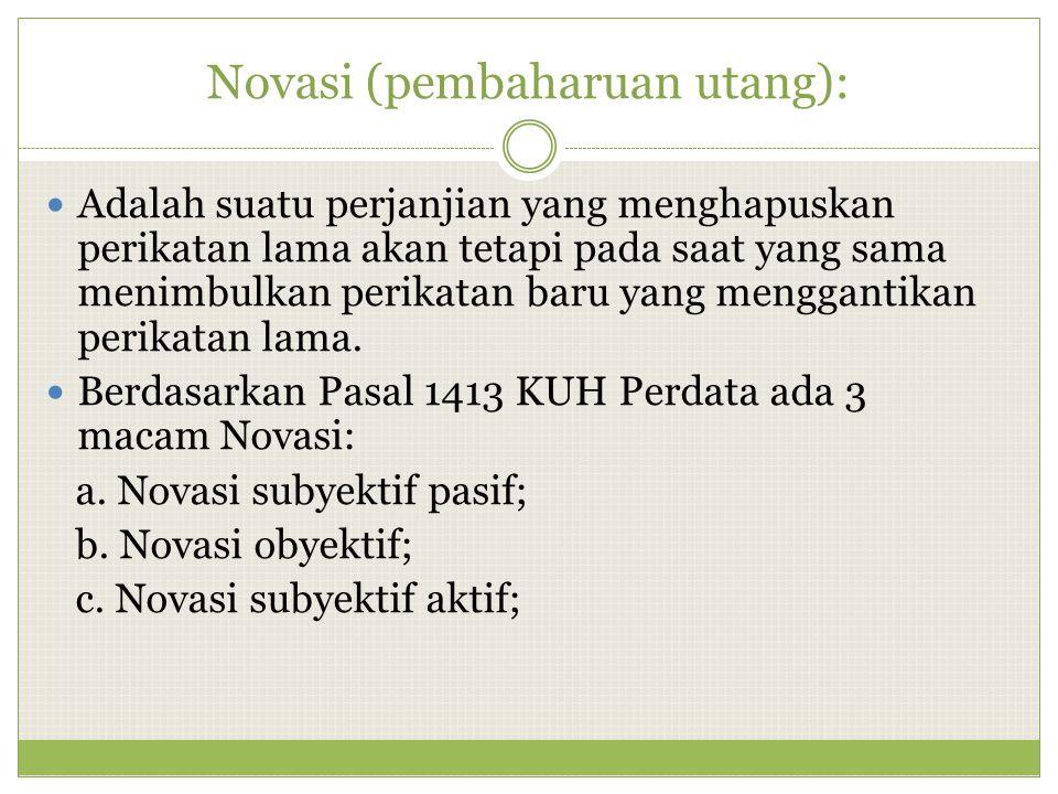 Novasi (pembaharuan utang): Adalah suatu perjanjian yang menghapuskan perikatan lama akan tetapi pada saat yang sama menimbulkan perikatan baru yang m