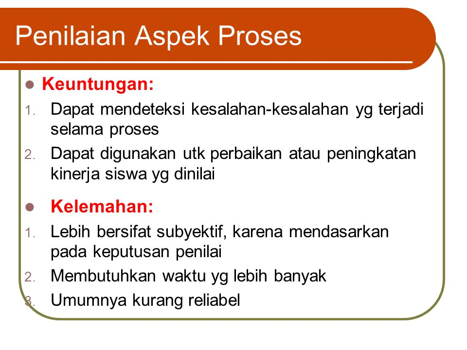 Penilaian Aspek Proses Keuntungan: 1. Dapat mendeteksi kesalahan-kesalahan yg terjadi selama proses 2. Dapat digunakan utk perbaikan atau peningkatan