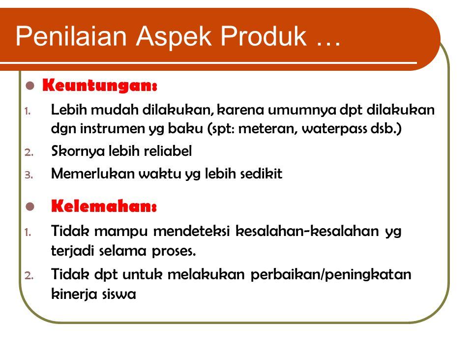 Penilaian Aspek Produk … Keuntungan: 1. Lebih mudah dilakukan, karena umumnya dpt dilakukan dgn instrumen yg baku (spt: meteran, waterpass dsb.) 2. Sk