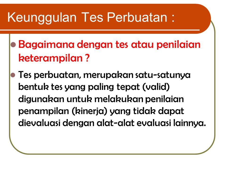 Keunggulan Tes Perbuatan : Bagaimana dengan tes atau penilaian keterampilan ? Tes perbuatan, merupakan satu-satunya bentuk tes yang paling tepat (vali