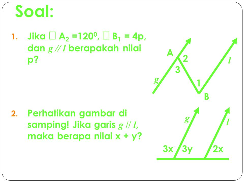 Soal: 1.Jika  A 2 =120 0,  B 1 = 4p, dan g // l berapakah nilai p.