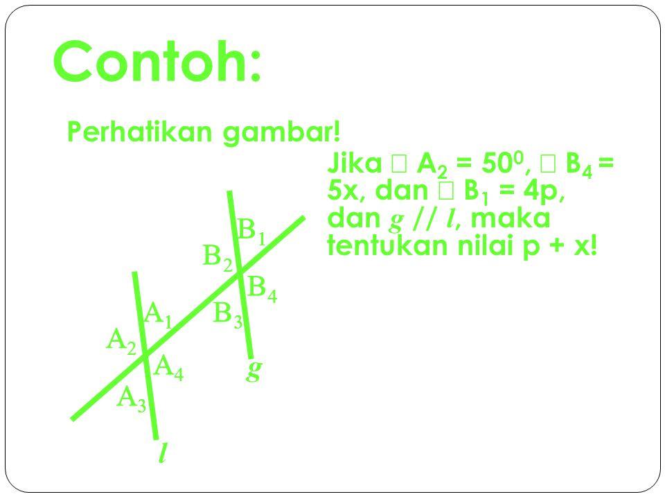 Solusi: Diketahui: g // l  A 2 = 50 0  B 4 = 5x  B 1 = 4p Ditanya:p + x