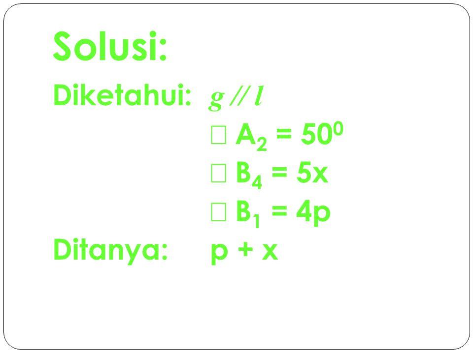 Jawab:  A 2 dan  B 4 luar berseberangan, maka:  B 4 =  A 2  5x= 50 0  x= 10 0  A 2 dan  B 1 luar sepihak, maka:  A 2 +  B 1 = 180 0  50 0 + 4p= 180 0  4p= 180 0 - 50 0  4p= 130 0  p= 32,5 0 Sehingga: x + p = 10 0 + 32,5 0  = 42,5 0 Jadi, nilai dari x + p = 42,5 0