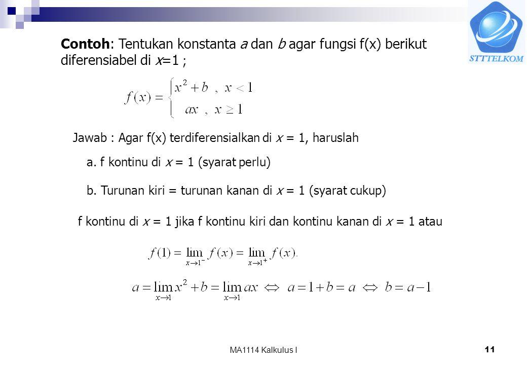 MA1114 Kalkulus I11 Contoh: Tentukan konstanta a dan b agar fungsi f(x) berikut diferensiabel di x=1 ; Jawab : Agar f(x) terdiferensialkan di x = 1, haruslah a.