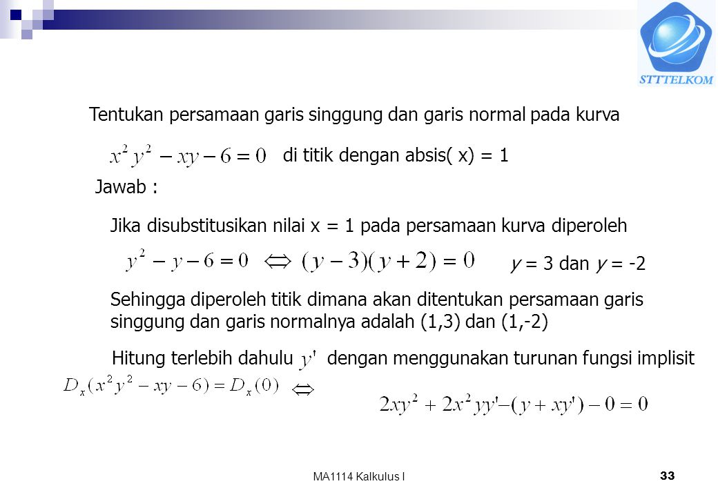 MA1114 Kalkulus I33 Tentukan persamaan garis singgung dan garis normal pada kurva di titik dengan absis( x) = 1 Jawab : Jika disubstitusikan nilai x = 1 pada persamaan kurva diperoleh y = 3 dan y = -2 Sehingga diperoleh titik dimana akan ditentukan persamaan garis singgung dan garis normalnya adalah (1,3) dan (1,-2) Hitung terlebih dahuludengan menggunakan turunan fungsi implisit