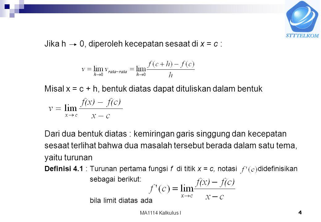 MA1114 Kalkulus I4 Jika h 0, diperoleh kecepatan sesaat di x = c : Misal x = c + h, bentuk diatas dapat dituliskan dalam bentuk Dari dua bentuk diatas : kemiringan garis singgung dan kecepatan sesaat terlihat bahwa dua masalah tersebut berada dalam satu tema, yaitu turunan Definisi 4.1 : Turunan pertama fungsi f di titik x = c, notasi didefinisikan sebagai berikut: bila limit diatas ada