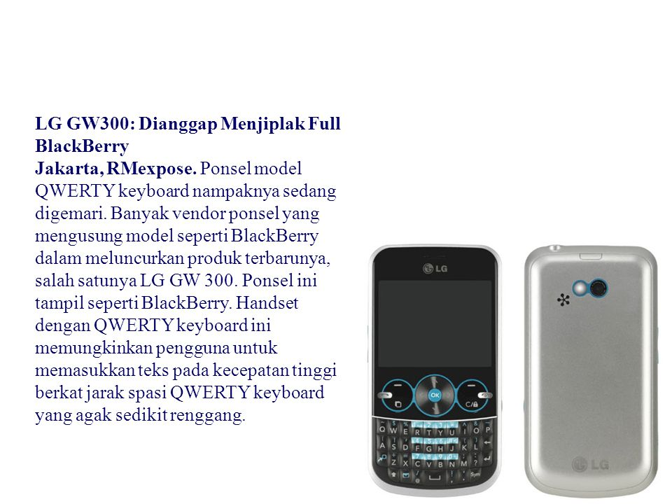 LG GW300: Dianggap Menjiplak Full BlackBerry Jakarta, RMexpose. Ponsel model QWERTY keyboard nampaknya sedang digemari. Banyak vendor ponsel yang meng