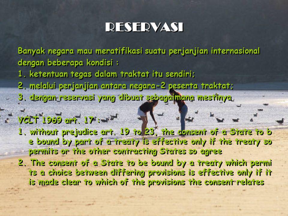 RESERVASI Banyak negara mau meratifikasi suatu perjanjian internasional dengan beberapa kondisi : 1. ketentuan tegas dalam traktat itu sendiri; 2. mel