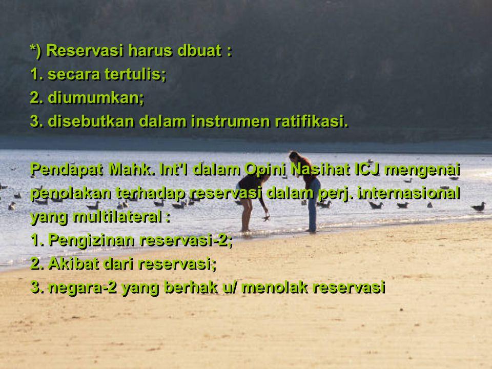 *) Reservasi harus dbuat : 1. secara tertulis; 2. diumumkan; 3. disebutkan dalam instrumen ratifikasi. Pendapat Mahk. Int'l dalam Opini Nasihat ICJ me