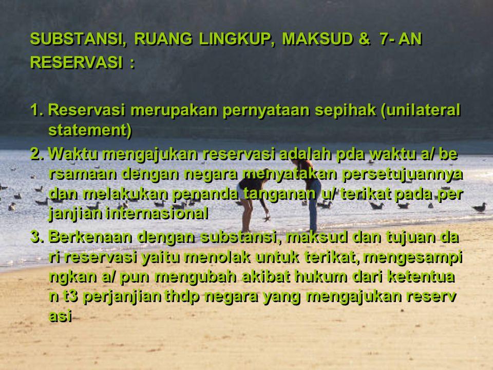 SUBSTANSI, RUANG LINGKUP, MAKSUD & 7- AN RESERVASI : 1. Reservasi merupakan pernyataan sepihak (unilateral statement) 2. Waktu mengajukan reservasi ad