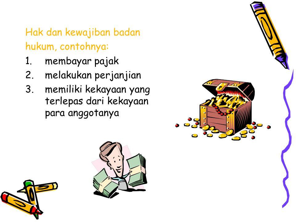 Hak dan kewajiban badan hukum, contohnya: 1.membayar pajak 2.melakukan perjanjian 3.memiliki kekayaan yang terlepas dari kekayaan para anggotanya