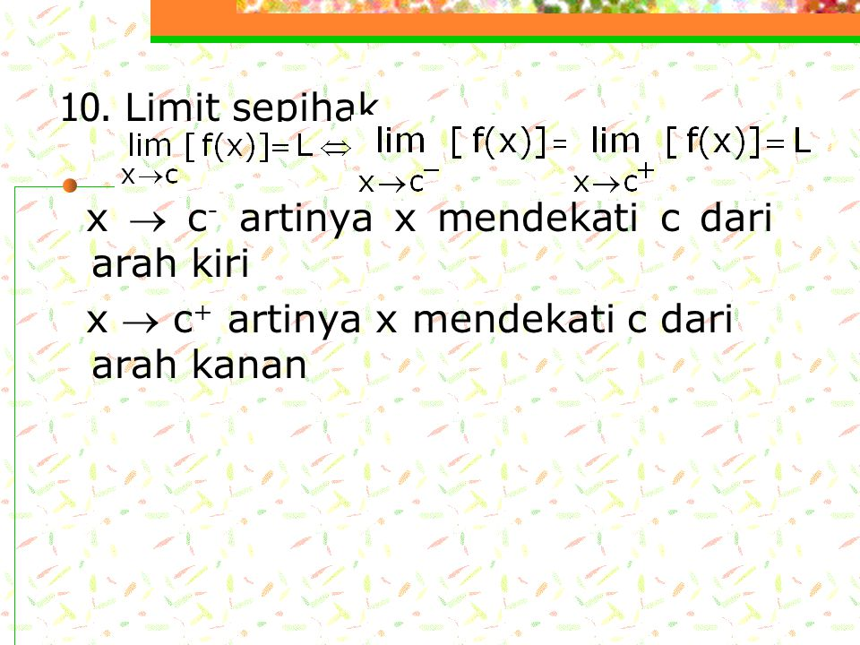 7. 8. 9. Teorema Sandwich ( teorema apit ) Misal terdapat f(x)  h(x)  g(x) untuk setiap harga x pada suatu selang terbuka yang mengandung c, kecuali