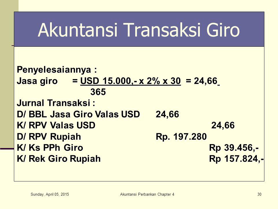 Sunday, April 05, 2015 Akuntansi Perbankan Chapter 430 Akuntansi Transaksi Giro Penyelesaiannya : Jasa giro= USD 15.000,- x 2% x 30 = 24,66 365 365 Ju