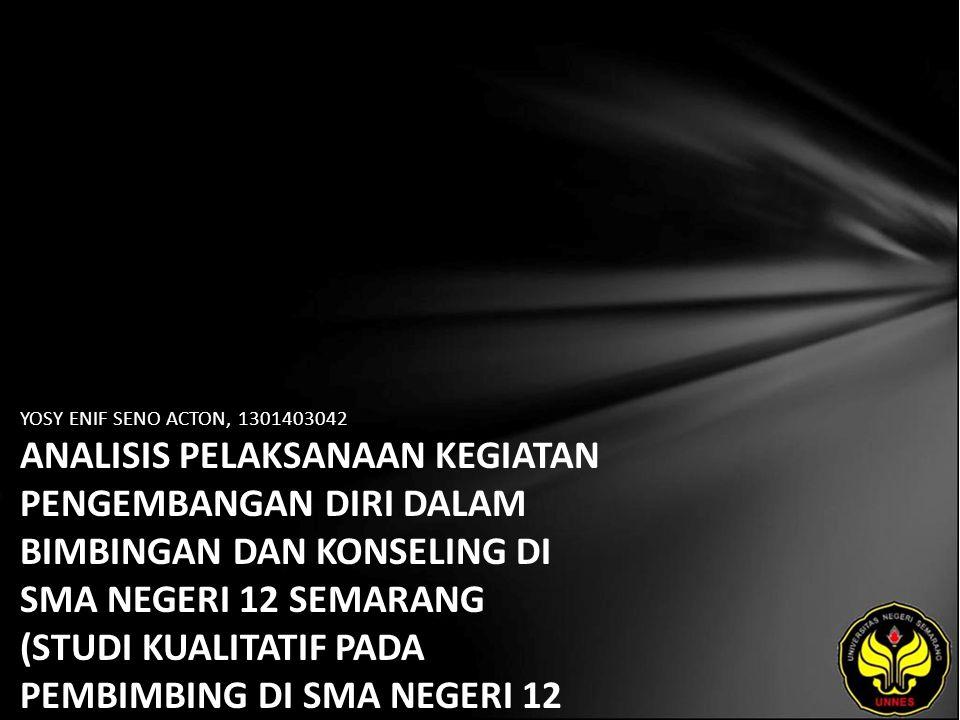 YOSY ENIF SENO ACTON, 1301403042 ANALISIS PELAKSANAAN KEGIATAN PENGEMBANGAN DIRI DALAM BIMBINGAN DAN KONSELING DI SMA NEGERI 12 SEMARANG (STUDI KUALITATIF PADA PEMBIMBING DI SMA NEGERI 12 SEMARANG PADA TAHUN AJARAN 2009/2010)