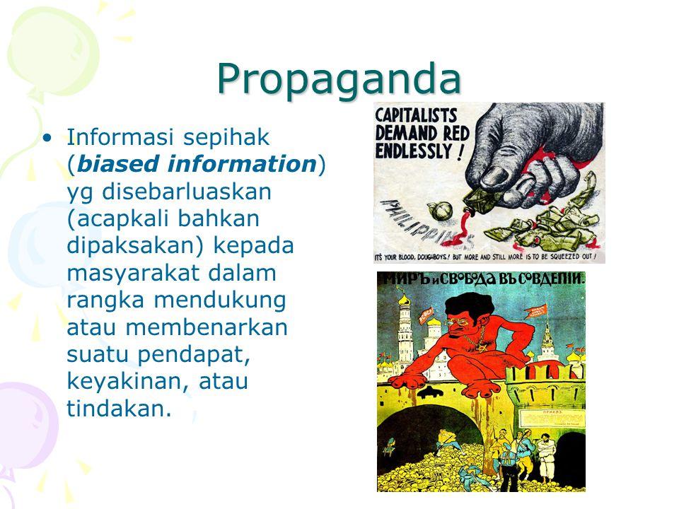 Propaganda Informasi sepihak (biased information) yg disebarluaskan (acapkali bahkan dipaksakan) kepada masyarakat dalam rangka mendukung atau membena