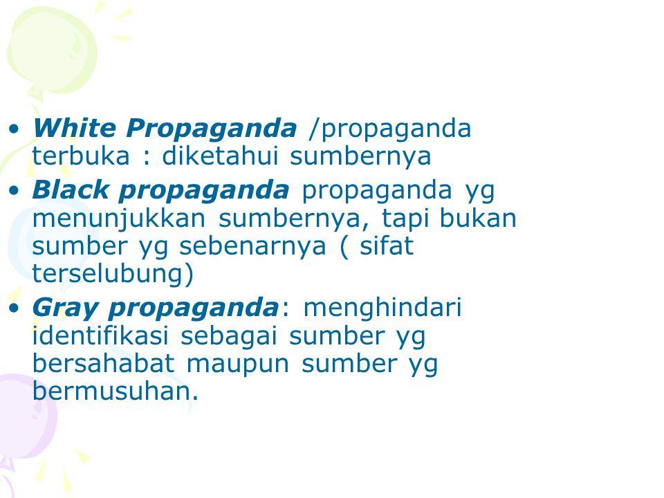 White Propaganda /propaganda terbuka : diketahui sumbernya Black propaganda propaganda yg menunjukkan sumbernya, tapi bukan sumber yg sebenarnya ( sif