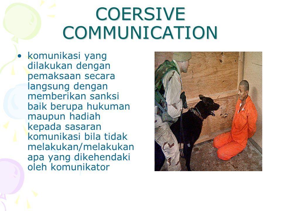 COERSIVE COMMUNICATION komunikasi yang dilakukan dengan pemaksaan secara langsung dengan memberikan sanksi baik berupa hukuman maupun hadiah kepada sa